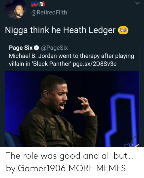 ledger: @RetiredFilth  Nigga think he Heath Ledger  Page Six@PageSix  Michael B. Jordan went to therapy after playing  villain in 'Black Panther' pge.sx/2D8Sv3e The role was good and all but.. by Gamer1906 MORE MEMES