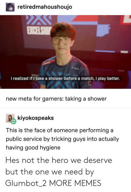 Tricking: retiredmahoushoujo  I realized if I take a shower before a match, I play better.  new meta for gamers: taking a shower  kiyokospeaks  This is the face of someone performing a  public service by tricking guys into actually  having good hygiene Hes not the hero we deserve but the one we need by Glumbot_2 MORE MEMES