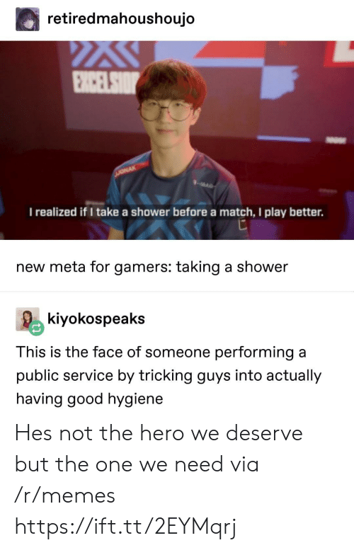Tricking: retiredmahoushoujo  I realized if I take a shower before a match, I play better.  new meta for gamers: taking a shower  kiyokospeaks  This is the face of someone performing a  public service by tricking guys into actually  having good hygiene Hes not the hero we deserve but the one we need via /r/memes https://ift.tt/2EYMqrj