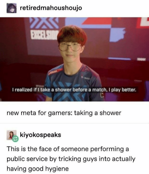 Tricking: retiredmahoushoujo  I realized if I take a shower before a match, I play better.  new meta for gamers: taking a shower  Rekiyokospeaks  This is the face of someone performing a  public service by tricking guys into actually  having good hygiene