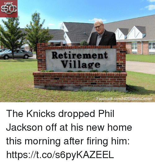 Facebook, New York Knicks, and Sports: Retirement  Village  Facebook.com/NOTSports Center  Facebook.com/NOTSportsCenter The Knicks dropped Phil Jackson off at his new home this morning after firing him: https://t.co/s6pyKAZEEL