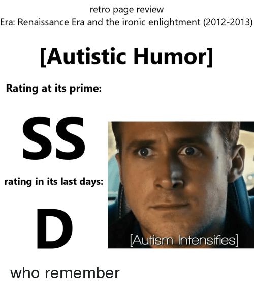 autism intensifies: retro page review  Era: Renaissance Era and the ironic enlightment (2012-2013)  [Autistic Humor]  Rating at its prime:  rating in its last days:  Autism Intensifies who remember