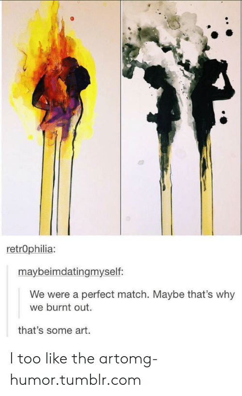 burnt out: retrOphilia:  maybeimdatingmyself  We were a perfect match. Maybe that's why  we burnt out.  that's some art. I too like the artomg-humor.tumblr.com