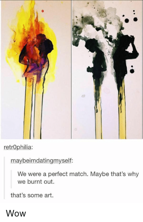 burnt out: retrophilia:  maybeimdatingmyself:  We were a perfect match. Maybe that's why  we burnt out.  that's some art. Wow