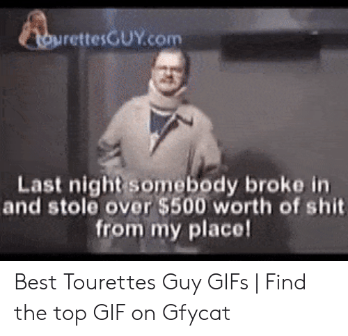 Tourettes Meme: rettesGUY.com  Last night somebody broke in  and stole over $500 worth of shit  from my place! Best Tourettes Guy GIFs | Find the top GIF on Gfycat