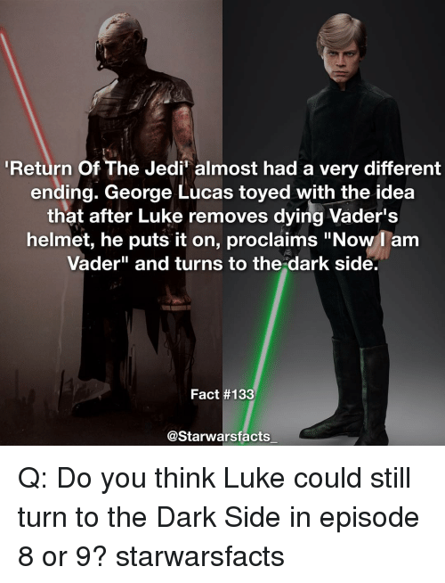 """helmet: Return of The Jedin almost had a very different  ending. George Lucas toyed with the idea  that after Luke removes dying Vader's  helmet, he puts it on, proclaims """"Now I am  Vader"""" and turns to the dark side.  Fact #133  @Starwarsfacts Q: Do you think Luke could still turn to the Dark Side in episode 8 or 9? starwarsfacts"""
