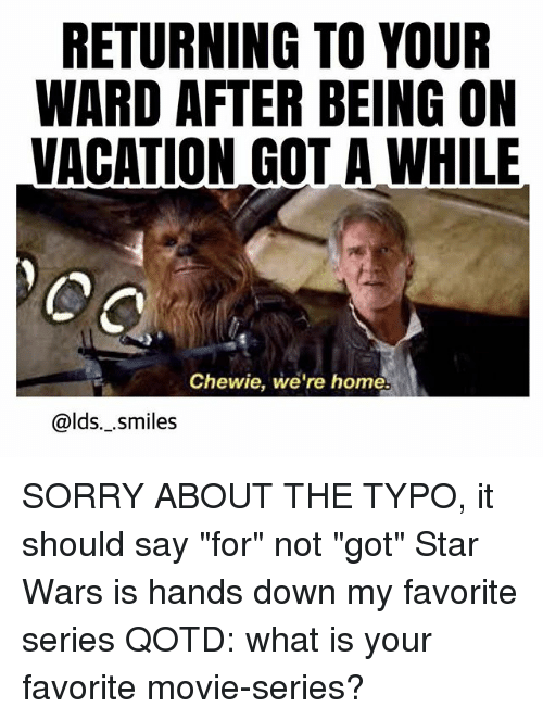 "Memes, Sorry, and Star Wars: RETURNING TO YOUR  WARD AFTER BEING ON  VACATION GOT A WHILE  Chewie, we're home.  @lds._.smiles SORRY ABOUT THE TYPO, it should say ""for"" not ""got"" Star Wars is hands down my favorite series QOTD: what is your favorite movie-series?"