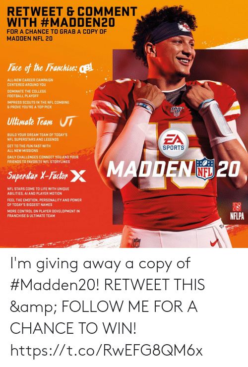 combine: RETWEET & COMMENT  WITH #MADDEN20  FOR A CHANCE TO GRAB A COPY OF  MADDEN NFL 20  Face of the Franchise: B  ALL-NEW CAREER CAMPAIGN  CENTERED AROUND YOU  DOMINATE THE COLLEGE  FOOTBALL PLAYOFF  IMPRESS SCOUTS IN THE NFL COMBINE  & PROVE YOU'RE A TOP PICK  Ultimate Team UI  EA  BUILD YOUR DREAM TEAM OF TODAY'S  NFL SUPERSTARS AND LEGENDS  GET TO THE FUN FAST WITH  SPORTS  ALL NEW MISSIONS  DAILY CHALLENGES CONNECT YOU AND YOUR  FRIENDS TO FAVORITE NFL STORYLINES  Saperdar X-Fashr MADDEN 2O  INFL  Superstar X-Factor  NFL STARS COME TO LIFE WITH UNIQUE  ABILITIES, AI AND PLAYER MOTION  FEEL THE EMOTION, PERSONALITY AND POWER  OF TODAY'S BIGGEST NAMES  MORE CONTROL ON PLAYER DEVELOPMENT IN  NFLPA  FRANCHISE & ULTIMATE TEAM  LFL I'm giving away a copy of #Madden20!   RETWEET THIS & FOLLOW ME FOR A CHANCE TO WIN! https://t.co/RwEFG8QM6x