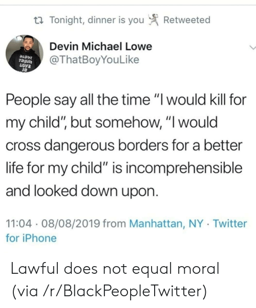 "Devin: Retweeted  t Tonight, dinner is you  Devin Michael Lowe  @ThatBoyYouLike  TRANS  LOVE  People say all the time ""I would kill for  my child"", but somehow, ""I would  cross dangerous borders for a better  life for my child"" is incomprehensible  and looked down upon.  11:04 08/08/2019 from Manhattan, NY Twitter  for iPhone Lawful does not equal moral (via /r/BlackPeopleTwitter)"