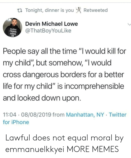 "Devin: Retweeted  t Tonight, dinner is you  Devin Michael Lowe  @ThatBoyYouLike  TRANS  LOVE  People say all the time ""I would kill for  my child"", but somehow, ""I would  cross dangerous borders for a better  life for my child"" is incomprehensible  and looked down upon.  11:04 08/08/2019 from Manhattan, NY Twitter  for iPhone Lawful does not equal moral by emmanuelkkyei MORE MEMES"
