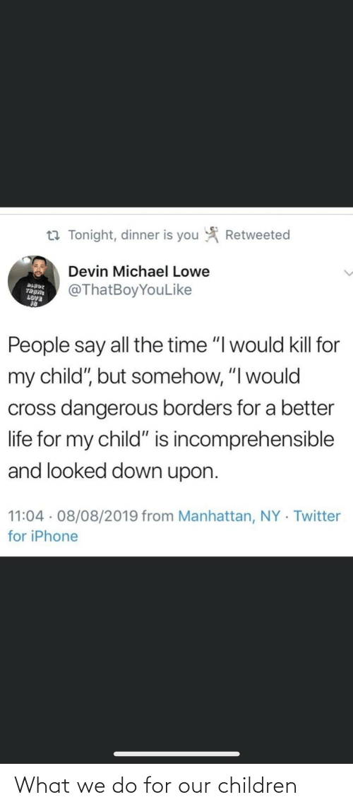 "Devin: Retweeted  t7 Tonight, dinner is you  Devin Michael Lowe  @ThatBoyYouLike  BLADE  TRANG  LOVE  People say all the time ""I would kill for  my child"", but somehow, ""I would  cross dangerous borders for a better  life for my child"" is incomprehensible  and looked down upon.  11:04 · 08/08/2019 from Manhattan, NY · Twitter  for iPhone What we do for our children"