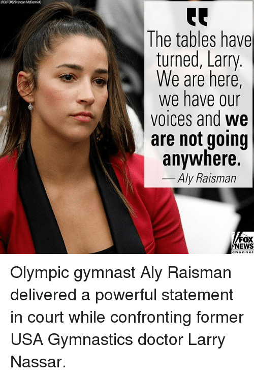 Usa Gymnastics: (REUTERS/Brendan McDermic  The tables have  turned, Larry  We are here,  We have our  voices and we  are not going  anywhere.  Aly Raisman  FOX  NEWS  chan nol Olympic gymnast Aly Raisman delivered a powerful statement in court while confronting former USA Gymnastics doctor Larry Nassar.