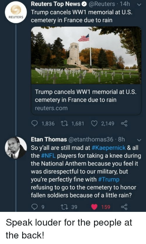 Reuters: Reuters Top News@Reuters 14h  Trump cancels WW1 memorial at U.S.  cemetery in France due to rain  REUTERS  Trump cancels WW1 memorial at U.S.  cemetery in France due to rain  reuters.com  1,836 t 1,681 2,149  Etan Thomas@etanthomas36 8h  So y'all are still mad at #Kaepernick & all  the #NFL players for taking a knee during  the National Anthem because you feel it  was disrespectful to our military, but  you're perfectly fine with #Trump  refusing to go to the cemetery to honor  fallen soldiers because of a little rain?  9 t 39 159 Speak louder for the people at the back!