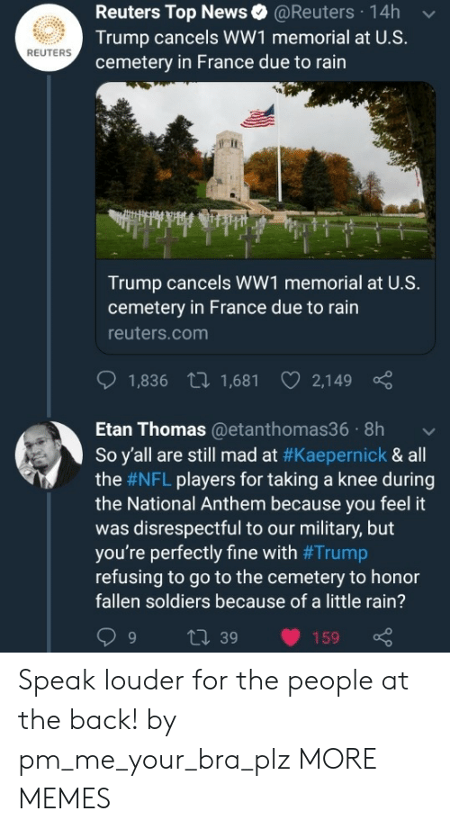 Reuters: Reuters Top News@Reuters 14h  Trump cancels WW1 memorial at U.S.  cemetery in France due to rain  REUTERS  Trump cancels WW1 memorial at U.S.  cemetery in France due to rain  reuters.com  1,836 t 1,681 2,149  Etan Thomas@etanthomas36 8h  So y'all are still mad at #Kaepernick & all  the #NFL players for taking a knee during  the National Anthem because you feel it  was disrespectful to our military, but  you're perfectly fine with #Trump  refusing to go to the cemetery to honor  fallen soldiers because of a little rain?  9 t 39 159 Speak louder for the people at the back! by pm_me_your_bra_plz MORE MEMES