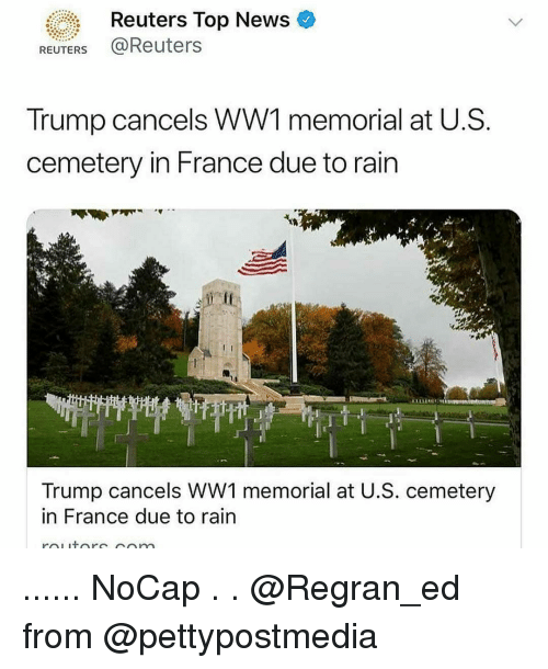 Memorial: Reuters Top News  REUTERS @Reuters  Trump cancels WW1 memorial at U.S  cemetery in France due to rain  eff  L'T  Trump cancels WW1 memorial at U.S. cemetery  in France due to rain ...... NoCap . . @Regran_ed from @pettypostmedia