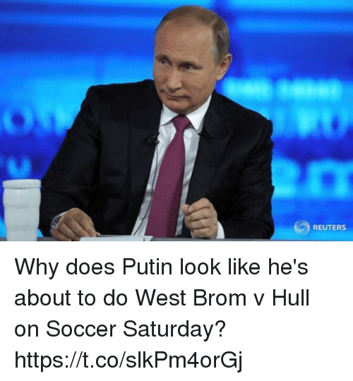 hull: REUTERS Why does Putin look like he's about to do West Brom v Hull on Soccer Saturday? https://t.co/slkPm4orGj
