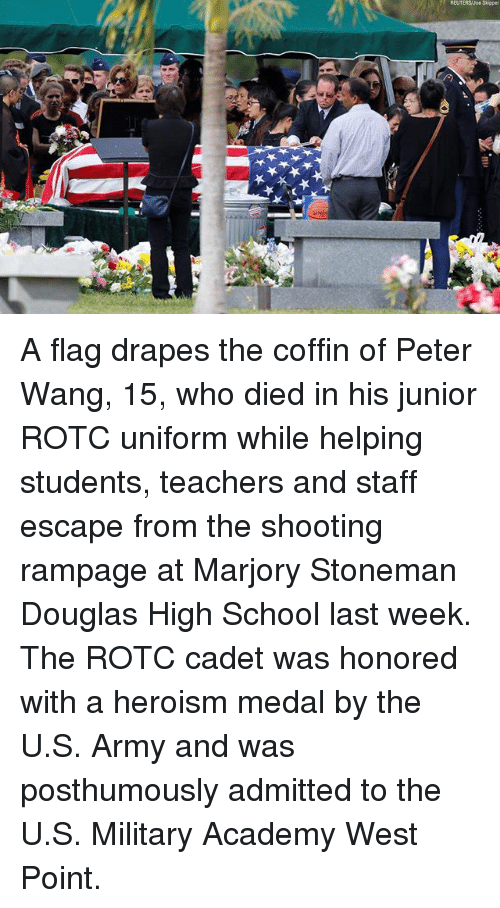 Memes, School, and Army: REUTERSJoe Skipper A flag drapes the coffin of Peter Wang, 15, who died in his junior ROTC uniform while helping students, teachers and staff escape from the shooting rampage at Marjory Stoneman Douglas High School last week. The ROTC cadet was honored with a heroism medal by the U.S. Army and was posthumously admitted to the U.S. Military Academy West Point.