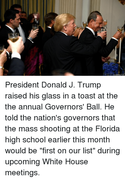 "Memes, School, and White House: REUTERSMike Theler President Donald J. Trump raised his glass in a toast at the the annual Governors' Ball. He told the nation's governors that the mass shooting at the Florida high school earlier this month would be ""first on our list"" during upcoming White House meetings."