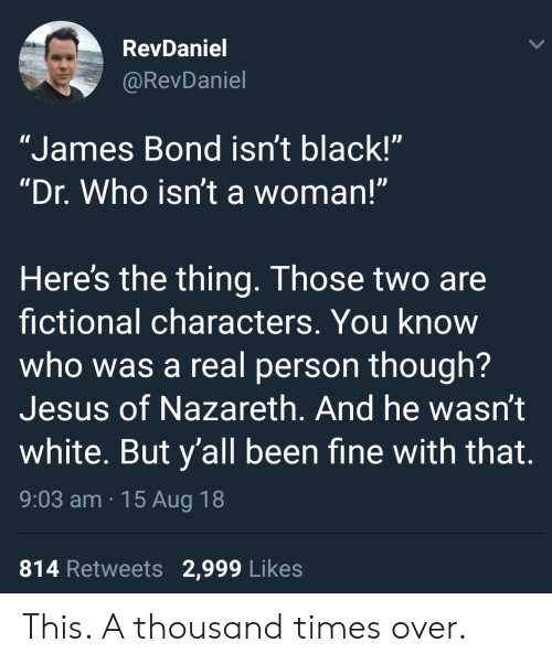 """James Bond: RevDaniel  @RevDaniel  """"James Bond isn't black!""""  """"Dr. Who isn't a woman!""""  Here's the thing. Those two are  fictional characters. You know  who was a real person though?  Jesus of Nazareth. And he wasn't  white. But y'all been fine with that.  9:03 am 15 Aug 18  814 Retweets 2,999 Likes This. A thousand times over."""