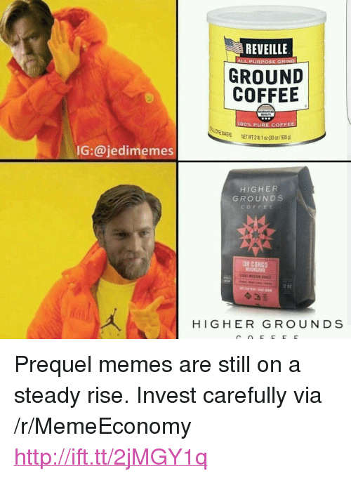 """Prequel Memes: REVEILLE  ALL PURPOSE GRIND  GROUND  COFFEE  UALITY  00% PURE COFFEE  ER  NETWT 2Ib 1 oz(63 o/95  IG:@jedimemes  HIGHER  GROUNDS  COFFEE  DR CONGO  MUUNGAN  12 02  HIGHER GROUNDS <p>Prequel memes are still on a steady rise. Invest carefully via /r/MemeEconomy <a href=""""http://ift.tt/2jMGY1q"""">http://ift.tt/2jMGY1q</a></p>"""