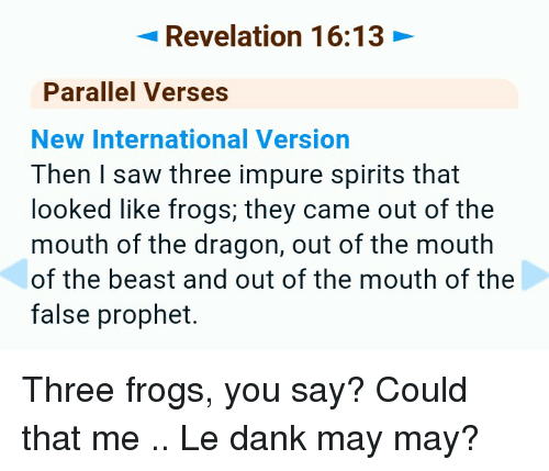 Le Dank: Revelation 16:13  Parallel Verses  New International Version  Then saw three impure spirits that  looked like frogs, they came out of the  mouth of the dragon, out of the mouth  of the beast and out of the mouth of the  false prophet. Three frogs, you say? Could that me .. Le dank may may?