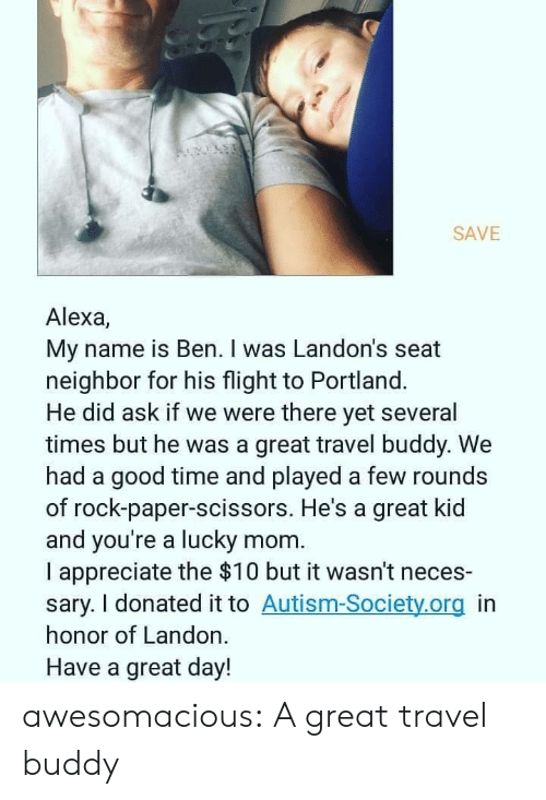 Autism: REVELS  SAVE  Alexa,  My name is Ben. I was Landon's seat  neighbor for his flight to Portland.  He did ask if we were there yet several  times but he was a great travel buddy. We  had a good time and played a few rounds  of rock-paper-scissors. He's a great kid  and you're a lucky mom  I appreciate the $10 but it wasn't neces-  sary. I donated it to Autism-Society.org in  honor of Landon.  Have a great day! awesomacious:  A great travel buddy