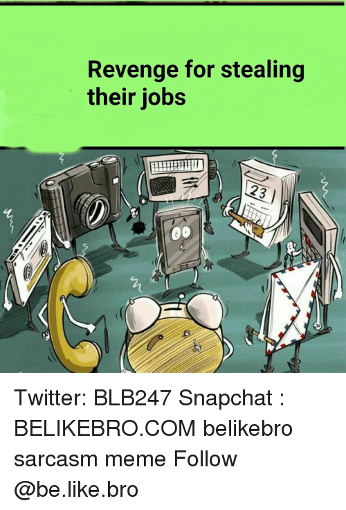 Be Like, Memes, and Revenge: Revenge for stealing  their jobs Twitter: BLB247 Snapchat : BELIKEBRO.COM belikebro sarcasm meme Follow @be.like.bro