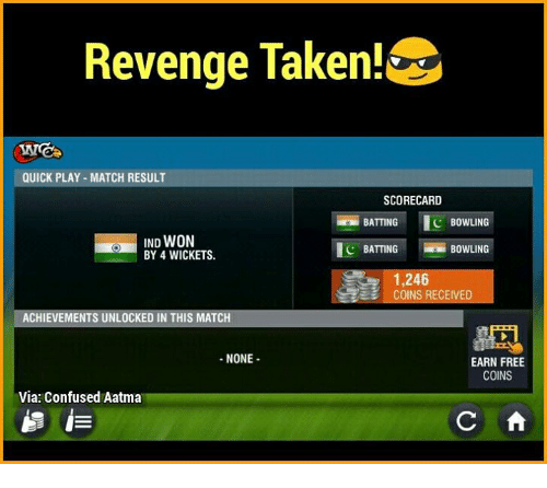 Confused, Memes, and Revenge: Revenge Taken!  QUICK PLAY MATCH RESULT  SCORECARD  C BOWLING  BATTING  WON  BY 4 WICKETS.  C BATTING  BOWLING  1,246  COINS RECEIVED  ACHIEVEMENTS UNLOCKED IN THIS MATCH  NONE  EARN FREE  COINS  Via: Confused Aatma