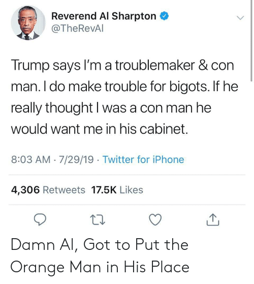 cabinet: Reverend Al Sharpton  @TheRevAl  Trump says I'm a troublemaker & con  man. I do make trouble for bigots. If he  really thought I was a con man he  would want me in his cabinet.  8:03 AM 7/29/19 Twitter for iPhone  4,306 Retweets 17.5K Likes Damn Al, Got to Put the Orange Man in His Place