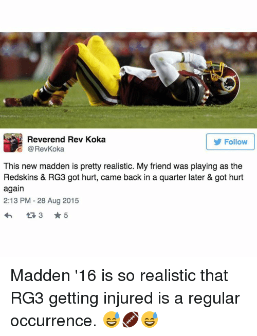 RG3: Reverend Rev Koka  Follow  E This new madden is pretty realistic. My friend was playing as the  Redskins & RG3 got hurt, came back in a quarter later & got hurt  again  2:13 PM 28 Aug 2015 Madden '16 is so realistic that RG3 getting injured is a regular occurrence. 😅🏈😅