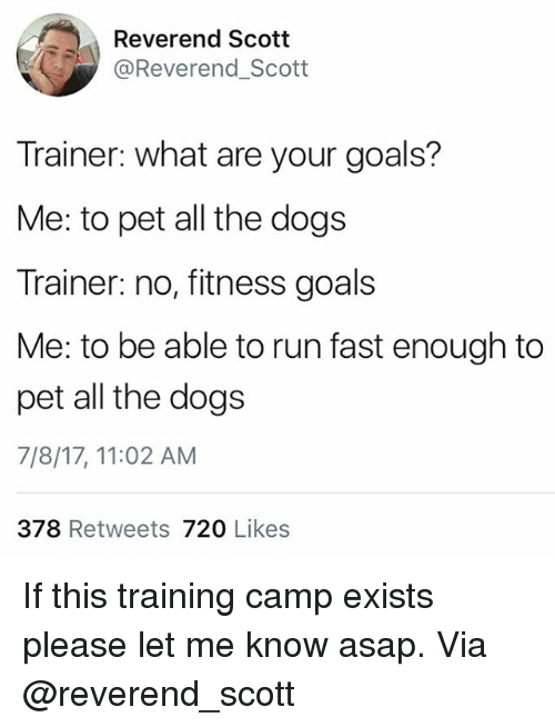 Running Fast: Reverend Scotit  @Reverend_Scott  Trainer: what are your goals?  Me: to pet all the dogs  Trainer: no, fitness goals  Me: to be able to run fast enough to  pet all the dogs  7/8/17, 11:02 AM  378 Retweets 720 Likes If this training camp exists please let me know asap. Via @reverend_scott