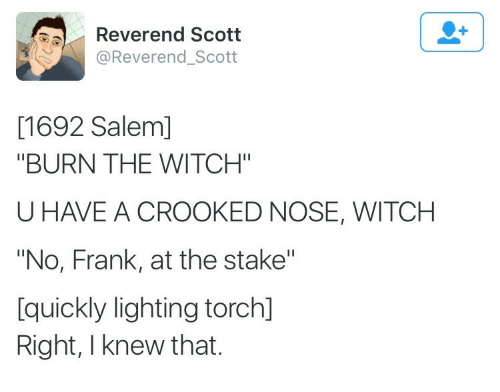 "salem: Reverend Scott  @Reverend_Scott  [1692 Salem]  ""BURN THE WITCH""  U HAVE A CROOKED NOSE, WITCH  ""No, Frank, at the stake""  [quickly lighting torch]  Right, I knew that."