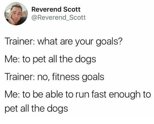 Running Fast: Reverend Scott  @Reverend_Scott  Trainer: what are your goals?  Me: to pet all the dogs  Trainer: no, fitness goals  Me: to be able to run fast enough to  pet all the dogs