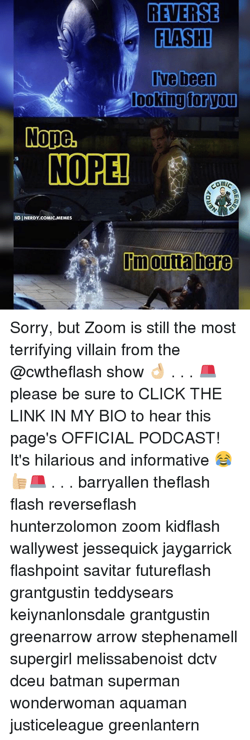 Batman, Click, and Memes: REVERSE  FLASH!  I've been  looking for you  Nope.  NORE!  IGINERDY.COMIC.MEMES  Limoutta here Sorry, but Zoom is still the most terrifying villain from the @cwtheflash show 👌🏼 . . . 🚨please be sure to CLICK THE LINK IN MY BIO to hear this page's OFFICIAL PODCAST! It's hilarious and informative 😂👍🏼🚨 . . . barryallen theflash flash reverseflash hunterzolomon zoom kidflash wallywest jessequick jaygarrick flashpoint savitar futureflash grantgustin teddysears keiynanlonsdale grantgustin greenarrow arrow stephenamell supergirl melissabenoist dctv dceu batman superman wonderwoman aquaman justiceleague greenlantern
