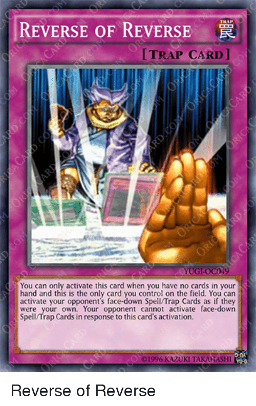 In Response To: REVERSE OF REVERSE  TRAP CARD ]  UG-0C49  You can only activate this card when you have no cards in your  hand and this is the only card you control on the field. You can  activate your opponent's face-down Spell/Trap Cards as if they  were your own. Your opponent cannot activate face-down  Spell/Trap Cards in response to this card's activation. Reverse of Reverse