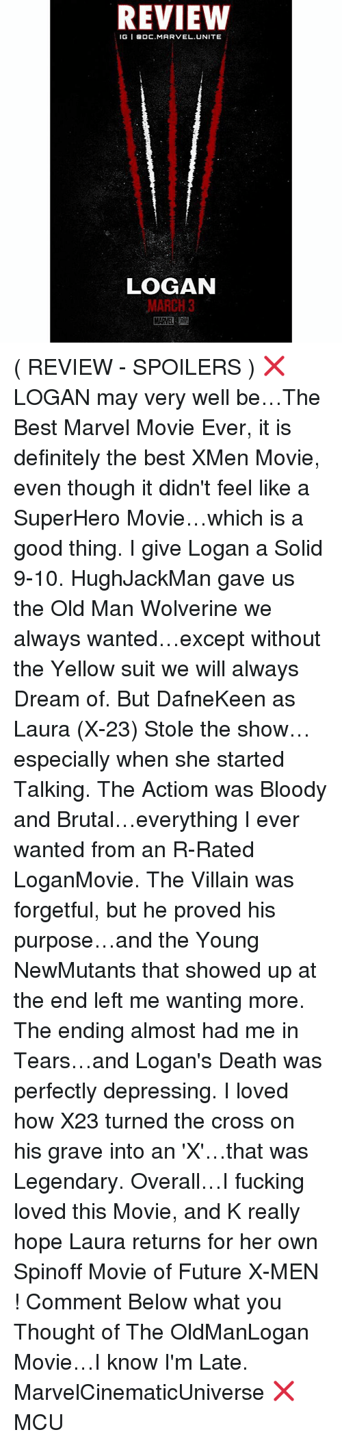 stole the show: REVIEW  IGI BDC. MARVEL UNITE  LOGAN  MARCH 3 ( REVIEW - SPOILERS ) ❌ LOGAN may very well be…The Best Marvel Movie Ever, it is definitely the best XMen Movie, even though it didn't feel like a SuperHero Movie…which is a good thing. I give Logan a Solid 9-10. HughJackMan gave us the Old Man Wolverine we always wanted…except without the Yellow suit we will always Dream of. But DafneKeen as Laura (X-23) Stole the show…especially when she started Talking. The Actiom was Bloody and Brutal…everything I ever wanted from an R-Rated LoganMovie. The Villain was forgetful, but he proved his purpose…and the Young NewMutants that showed up at the end left me wanting more. The ending almost had me in Tears…and Logan's Death was perfectly depressing. I loved how X23 turned the cross on his grave into an 'X'…that was Legendary. Overall…I fucking loved this Movie, and K really hope Laura returns for her own Spinoff Movie of Future X-MEN ! Comment Below what you Thought of The OldManLogan Movie…I know I'm Late. MarvelCinematicUniverse ❌ MCU