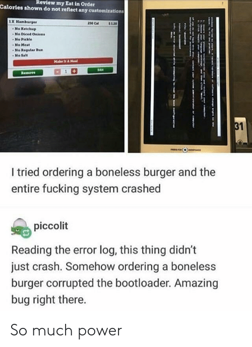 boneless: Review  my Eat in Order  Calories shown do not reflect any customizations  1X Hamburger  230 Cal$10  No Ketchup  -No Diced Onients  No Pickle  No Meat  No Regular Bu  -No Sat  I tried ordering a boneless burger and the  entire fucking system crashed  piccolit  Reading the error log, this thing didn't  just crash. Somehow ordering a boneless  burger corrupted the bootloader. Amazing  bug right there. So much power