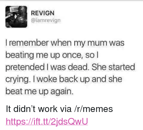 """Crying, Memes, and Work: REVIGN  @lamrevign  I remember when my mum was  beating me up once, so l  pretended I was dead. She started  crying. Iwoke back up and she  beat me up again. <p>It didn't work via /r/memes <a href=""""https://ift.tt/2jdsQwU"""">https://ift.tt/2jdsQwU</a></p>"""