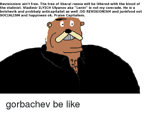 """Be Like, Capitalism, and Free: Revisionism ain't free. The tree of liberal russia will be littered with the blood of  the stalinist. Vladimir ILYICH Ulyanov aka """"Lenin"""" is not my comrade. He is a  bolshevik and probbaly anticapitalist as well :DD REVISIONISM and junkfood not  SOCIALISM and happiness ok. Praise Capitalism  9"""