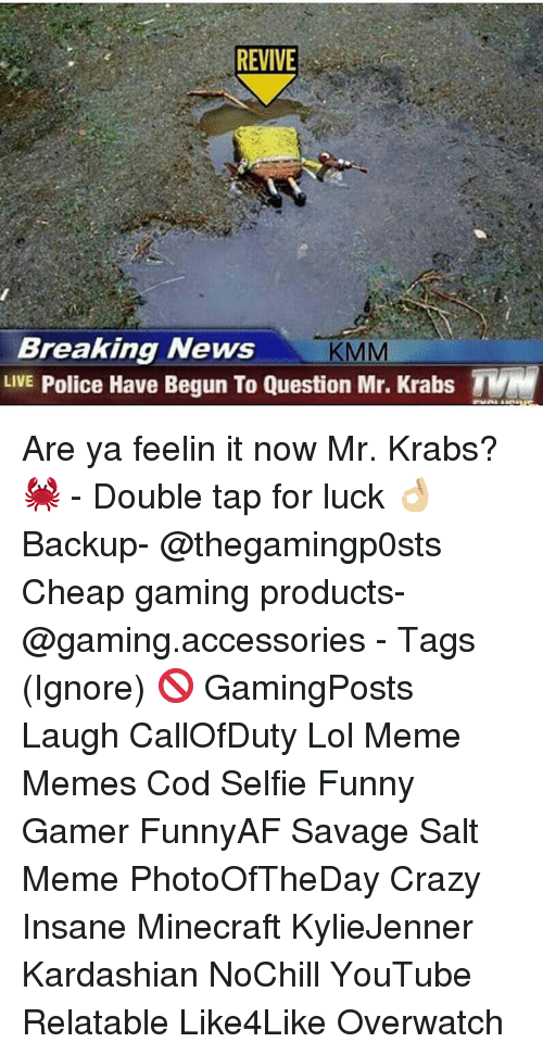 Crazy, Funny, and Lol: REVIVE  Breaking News  KMM  LIVE  Police Have Begun To Question Mr. Krabs TVM Are ya feelin it now Mr. Krabs? 🦀 - Double tap for luck 👌🏼 Backup- @thegamingp0sts Cheap gaming products- @gaming.accessories - Tags (Ignore) 🚫 GamingPosts Laugh CallOfDuty Lol Meme Memes Cod Selfie Funny Gamer FunnyAF Savage Salt Meme PhotoOfTheDay Crazy Insane Minecraft KylieJenner Kardashian NoChill YouTube Relatable Like4Like Overwatch
