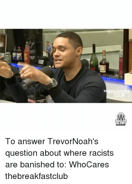 thebreakfastclub: REVO To answer TrevorNoah's question about where racists are banished to: WhoCares thebreakfastclub