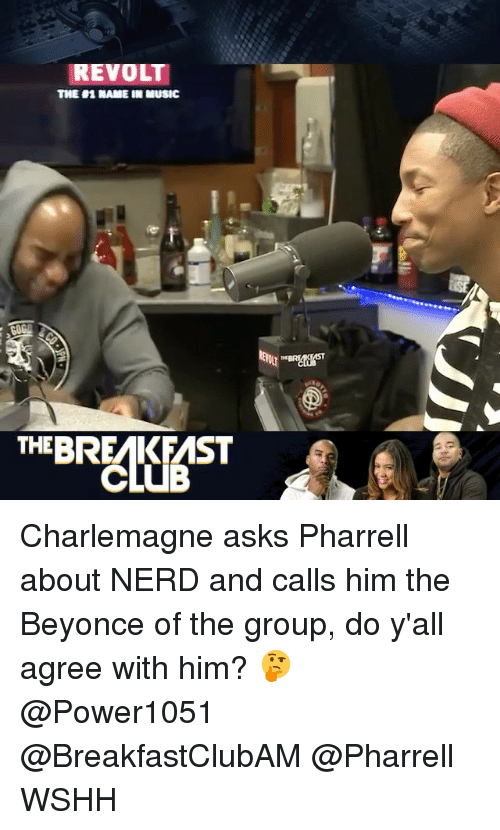 Pharrels: REVOLT  TINE H1 NAME IN MUSIC  THE BREMKFMST  CLUB Charlemagne asks Pharrell about NERD and calls him the Beyonce of the group, do y'all agree with him? 🤔 @Power1051 @BreakfastClubAM @Pharrell WSHH