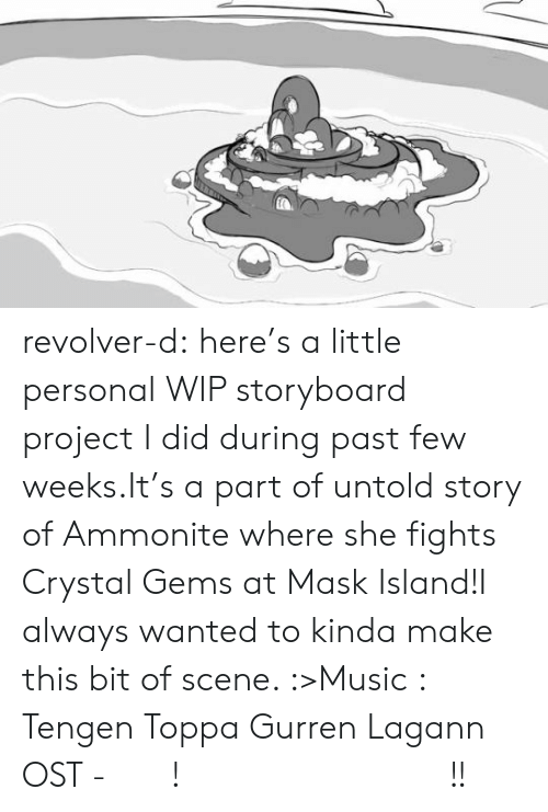 Gems: revolver-d:  here's a little personal WIP storyboard project I did during past few weeks.It's a part of untold story of Ammonite where she fights Crystal Gems at Mask Island!I always wanted to kinda make this bit of scene. :>Music : Tengen Toppa Gurren Lagann OST - どうだ! 俺のトランペットは凄いだろう!!