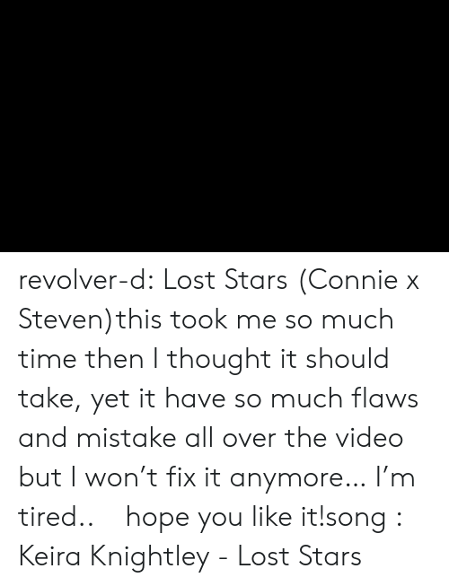 You Like It: revolver-d:  Lost Stars (Connie x Steven)this took me so much time then I thought it should take, yet it have so much flaws and mistake all over the video but I won't fix it anymore… I'm tired..ㅜㅜhope you like it!song :  Keira Knightley - Lost Stars