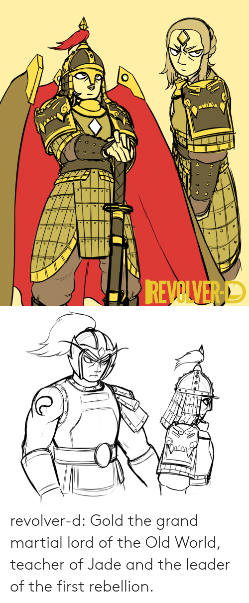 Martial: REVOLVERD revolver-d:  Gold the grand martial lord of the Old World, teacher of Jade and the leader of the first rebellion.