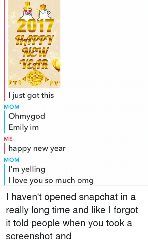 Memes, New Year's, and 🤖: REW  I just got this  MOM  Oh my god  Emily im  ME  happy new year  MOM  I'm yelling  I love you so much omg I haven't opened snapchat in a really long time and like I forgot it told people when you took a screenshot and
