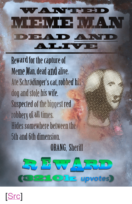 """meme man: Reward for the capture of  Meme Man dead and alive  Ate Schrödinger's cat robbed his  dog and stole his wife.  Suspected of the biggest red  robbery of all times.  Hides somewhere between the  5th and 6th dimension.  ORANG, Sherif  R EWARD  321Olk upvotes) <p>[<a href=""""https://www.reddit.com/r/surrealmemes/comments/878rii/%E1%BA%87ant%C3%AAd_dead_and_%C3%A4l%C4%ADv%C3%AB_mem%E1%BA%BD_m%C4%81n/"""">Src</a>]</p>"""