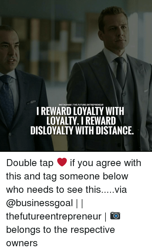 Memes, Tag Someone, and Belongings: REWARD LOYALTY WITH  LOYALTY. REWARD  DISLOYALTY WITH DISTANCE Double tap ❤ if you agree with this and tag someone below who needs to see this.....via @businessgoal | | thefutureentrepreneur | 📷 belongs to the respective owners