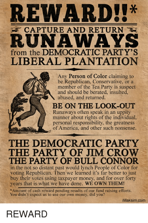 Voting Republican: REWARD!!*  RUNAWAYS  CAPTURE AND RETURN  from the DEMOCRATIC PARTY'S  LIBERAL PLANTATION  ny Person of Color claiming to  member of the Tea Party is suspect  abused, and returned.  be Republican, Conservative, or a  and should be berated, insulted  BE ON THE LOOK-OUT  Runaways often speak in an uppity  manner about rights of the individual  personal responsibility, the greatness  of America, and other such nonsense.  THE DEMOCRATIC PARTY  THE PARTY OF JIM CROW  THE PARTY OF BULL CONNOR  in the not so distant past would lynch People of Color for  voting Republican. Then we learned it's far better to just  buy their votes using taxpayer money, and for over forty  years that is what we have done. WE OWN THEM!  *Amount of cash reward pending results of our fund raising efforts  You didn't expect us to use our own money, did you?  iMaksim.com