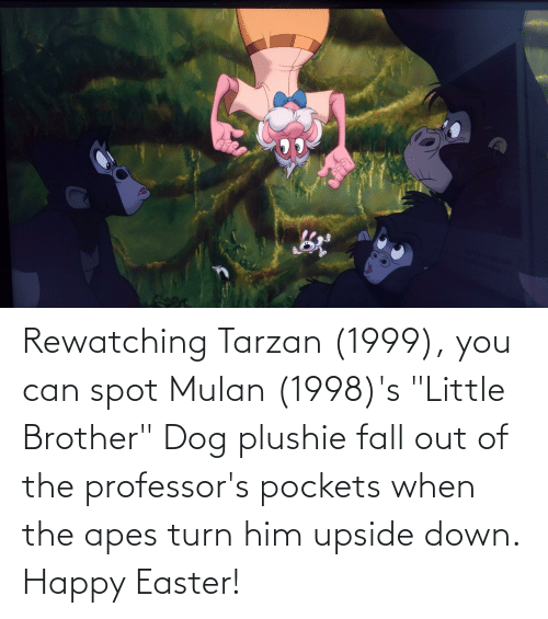 """Tarzan: Rewatching Tarzan (1999), you can spot Mulan (1998)'s """"Little Brother"""" Dog plushie fall out of the professor's pockets when the apes turn him upside down. Happy Easter!"""